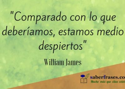 William James frases celebres Comparado con lo que deberíamos, estamos medio despiertos