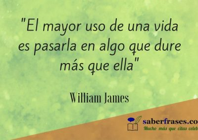William James frases celebres- El mayor uso de una vida es pasarla en algo que dure más que ella