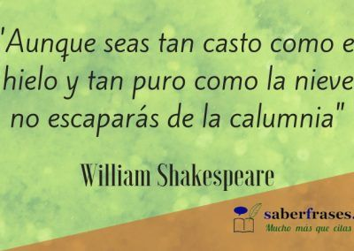 William Shakespeare frases- Aunque seas tan casto como el hielo y tan puro como la nieve no escaparás de la calumnia