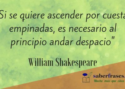 William Shakespeare frases- Si se quiere ascender por cuestas empinadas, es necesario al principio andar despacio