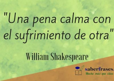 William Shakespeare frases- Una pena calma con el sufrimiento de otra